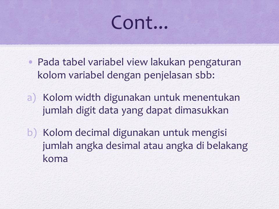 Cont... Pada tabel variabel view lakukan pengaturan kolom variabel dengan penjelasan sbb: a)Kolom width digunakan untuk menentukan jumlah digit data y