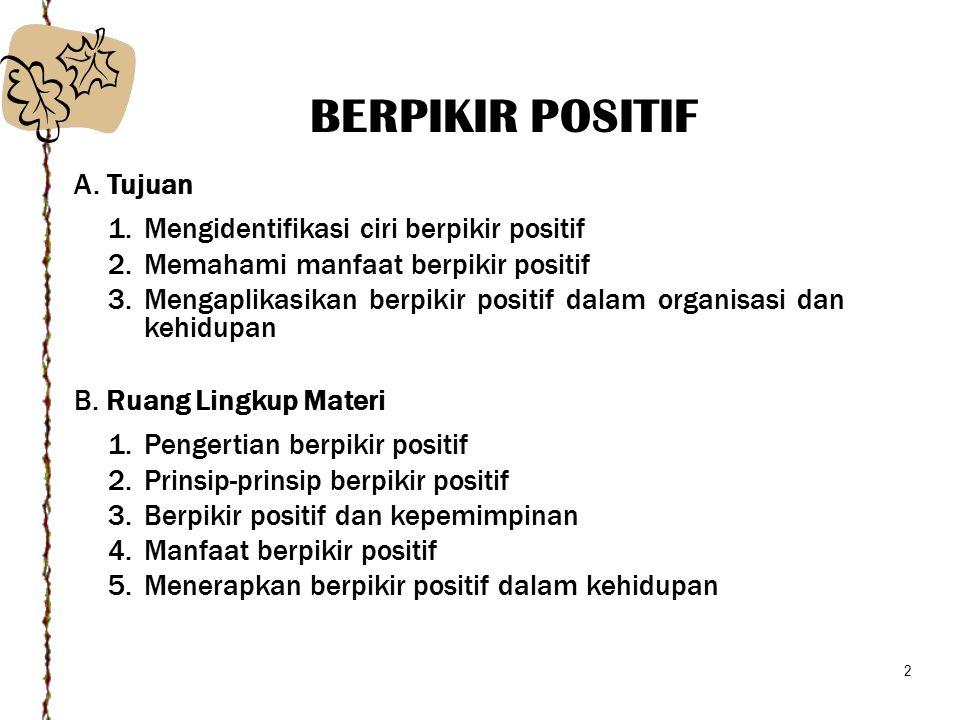2 A. Tujuan 1.Mengidentifikasi ciri berpikir positif 2.Memahami manfaat berpikir positif 3.Mengaplikasikan berpikir positif dalam organisasi dan kehid