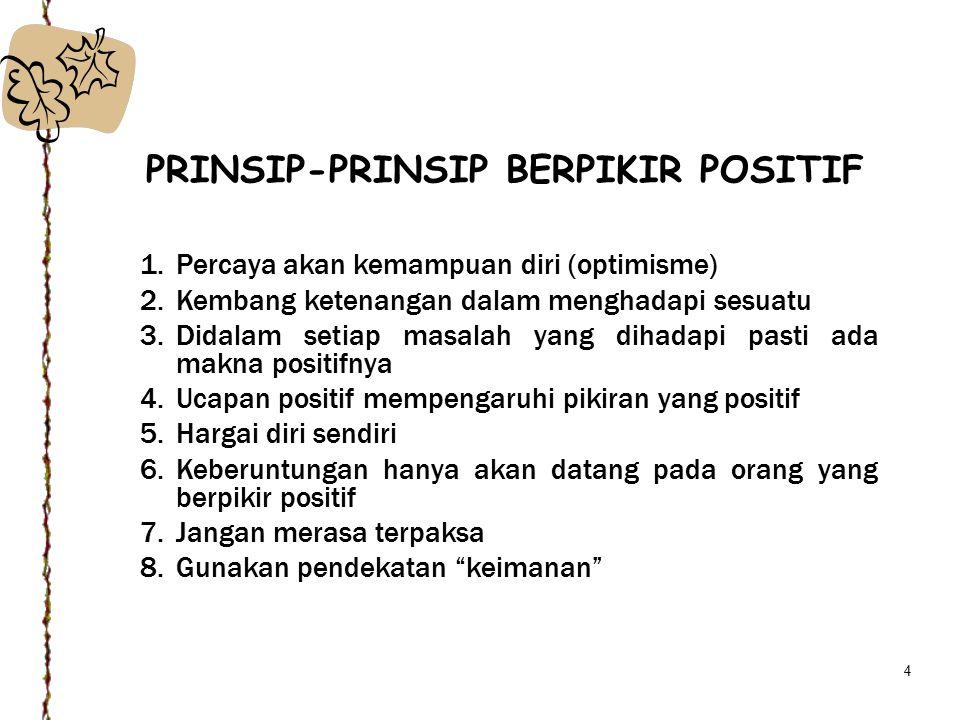 4 PRINSIP-PRINSIP BERPIKIR POSITIF 1.Percaya akan kemampuan diri (optimisme) 2.Kembang ketenangan dalam menghadapi sesuatu 3.Didalam setiap masalah yang dihadapi pasti ada makna positifnya 4.Ucapan positif mempengaruhi pikiran yang positif 5.Hargai diri sendiri 6.Keberuntungan hanya akan datang pada orang yang berpikir positif 7.Jangan merasa terpaksa 8.Gunakan pendekatan keimanan