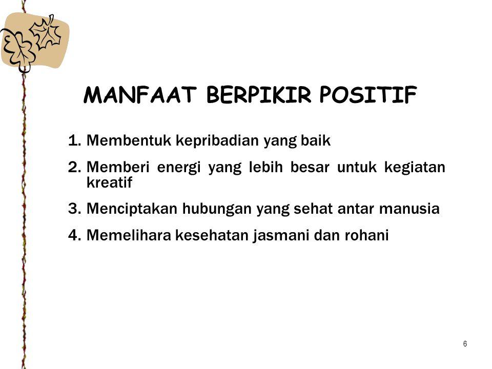 6 MANFAAT BERPIKIR POSITIF 1.Membentuk kepribadian yang baik 2.Memberi energi yang lebih besar untuk kegiatan kreatif 3.Menciptakan hubungan yang seha