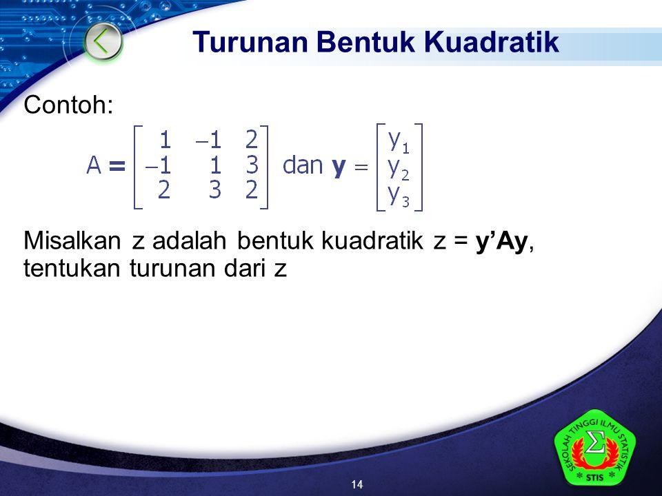 LOGO Contoh: Misalkan z adalah bentuk kuadratik z = y'Ay, tentukan turunan dari z Turunan Bentuk Kuadratik 14