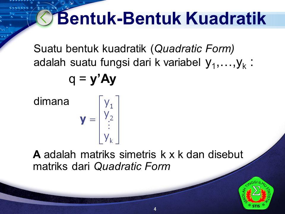 LOGO Bentuk-Bentuk Kuadratik Suatu bentuk kuadratik (Quadratic Form) adalah suatu fungsi dari k variabel y 1,…,y k : q = y'Ay dimana A adalah matriks simetris k x k dan disebut matriks dari Quadratic Form 4