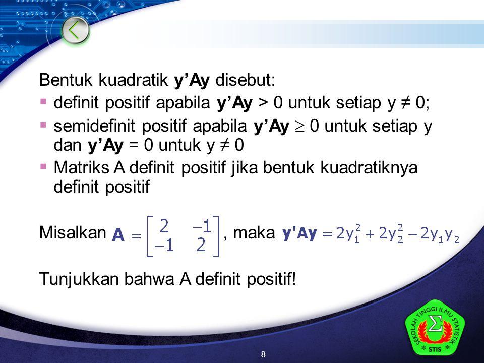 LOGO Bentuk kuadratik y'Ay disebut:  definit positif apabila y'Ay > 0 untuk setiap y ≠ 0;  semidefinit positif apabila y'Ay  0 untuk setiap y dan y'Ay = 0 untuk y ≠ 0  Matriks A definit positif jika bentuk kuadratiknya definit positif Misalkan, maka Tunjukkan bahwa A definit positif.