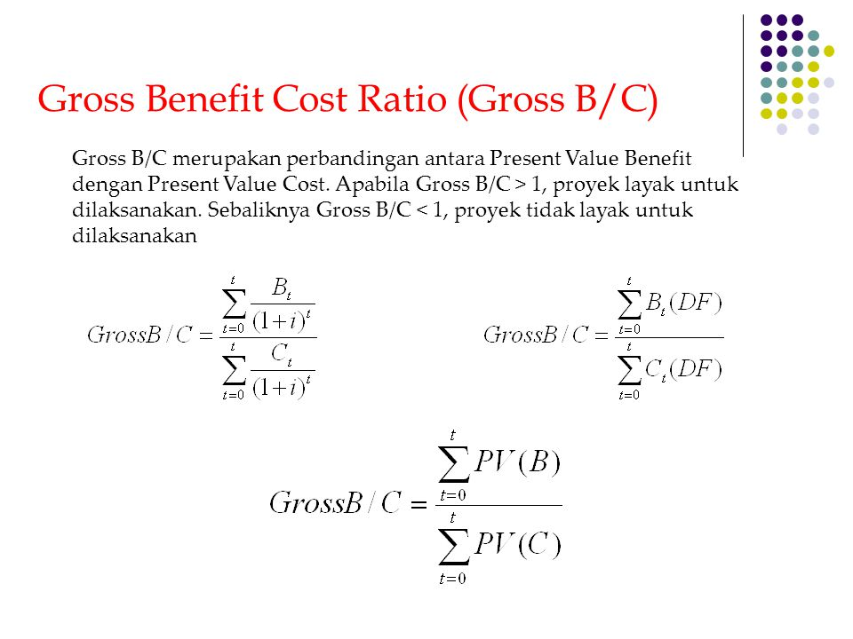 Gross Benefit Cost Ratio (Gross B/C) Gross B/C merupakan perbandingan antara Present Value Benefit dengan Present Value Cost. Apabila Gross B/C > 1, p