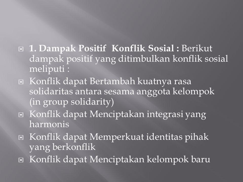  1. Dampak Positif Konflik Sosial : Berikut dampak positif yang ditimbulkan konflik sosial meliputi :  Konflik dapat Bertambah kuatnya rasa solidari