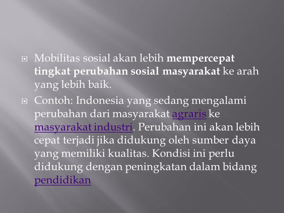  Mobilitas sosial akan lebih mempercepat tingkat perubahan sosial masyarakat ke arah yang lebih baik.  Contoh: Indonesia yang sedang mengalami perub