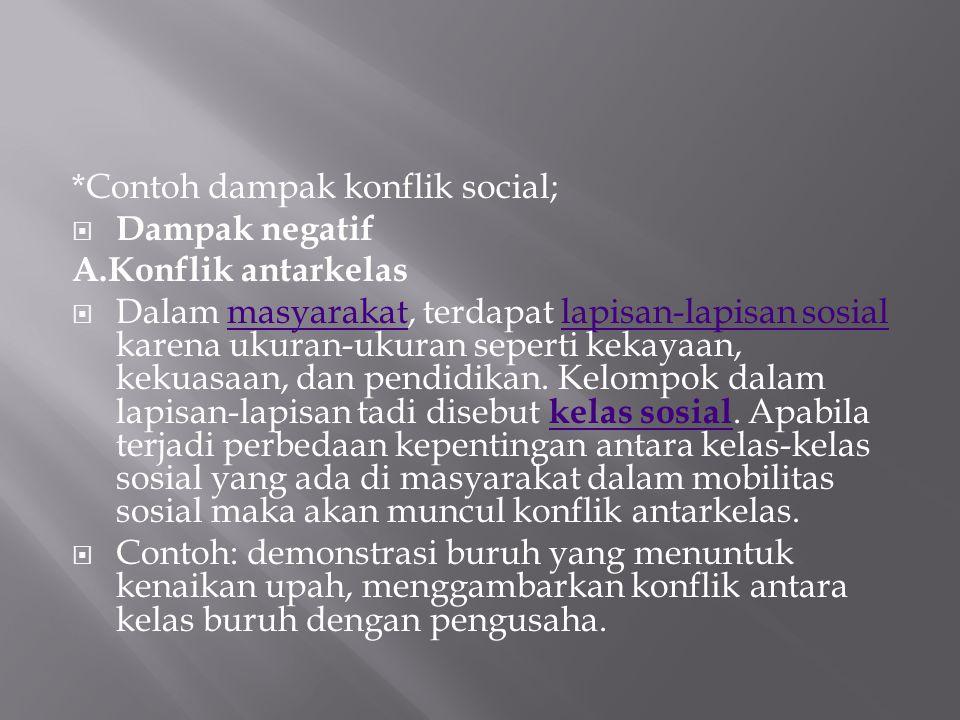 *Contoh dampak konflik social;  Dampak negatif A.Konflik antarkelas  Dalam masyarakat, terdapat lapisan-lapisan sosial karena ukuran-ukuran seperti