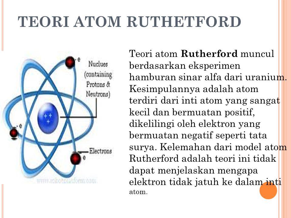 TEORI ATOM RUTHETFORD Teori atom Rutherford muncul berdasarkan eksperimen hamburan sinar alfa dari uranium. Kesimpulannya adalah atom terdiri dari int