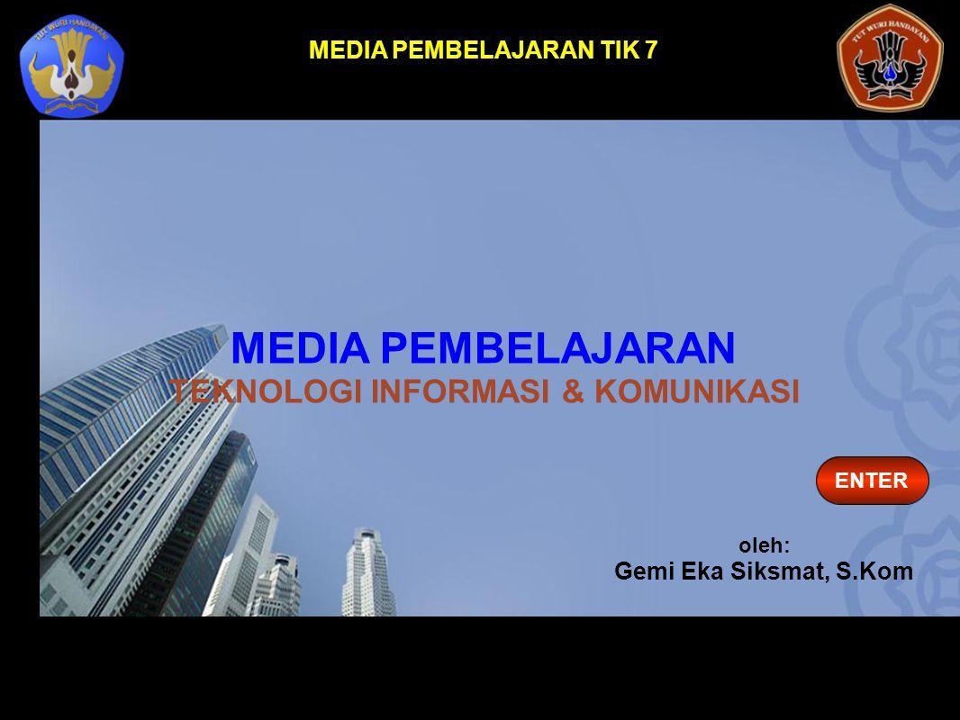 ENTER MEDIA PEMBELAJARAN TIK 7 oleh: Gemi Eka Siksmat, S.Kom MEDIA PEMBELAJARAN TEKNOLOGI INFORMASI & KOMUNIKASI