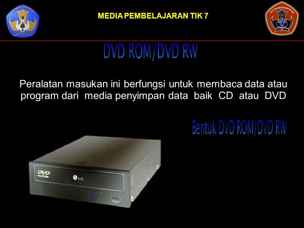MEDIA PEMBELAJARAN TIK 7 Peralatan masukan ini berfungsi untuk membaca data atau program dari media penyimpan data baik CD atau DVD