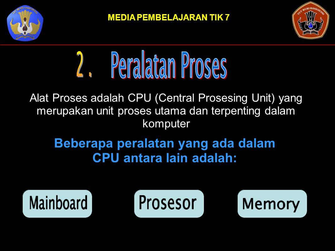 MEDIA PEMBELAJARAN TIK 7 Alat Proses adalah CPU (Central Prosesing Unit) yang merupakan unit proses utama dan terpenting dalam komputer Beberapa peral