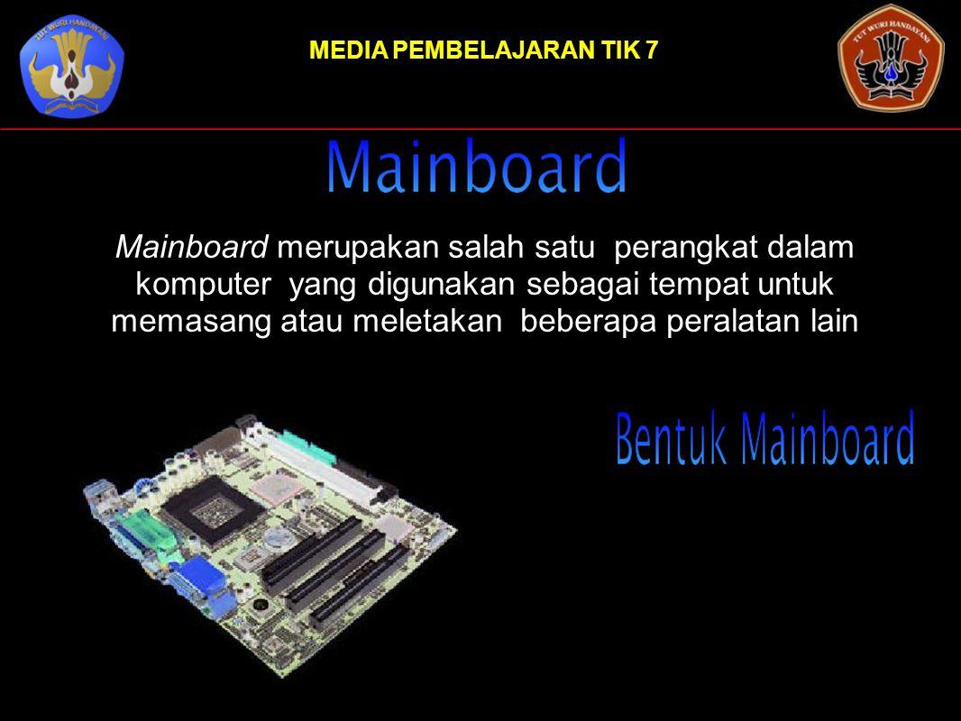 MEDIA PEMBELAJARAN TIK 7 Mainboard merupakan salah satu perangkat dalam komputer yang digunakan sebagai tempat untuk memasang atau meletakan beberapa