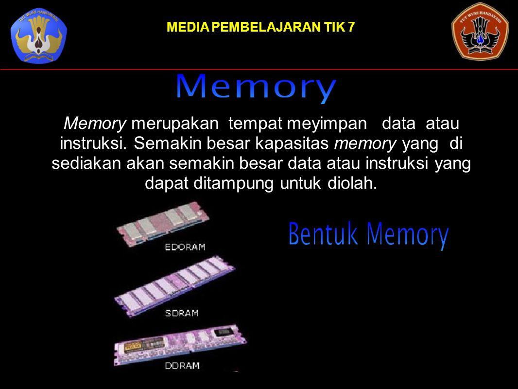 MEDIA PEMBELAJARAN TIK 7 Memory merupakan tempat meyimpan data atau instruksi. Semakin besar kapasitas memory yang di sediakan akan semakin besar data