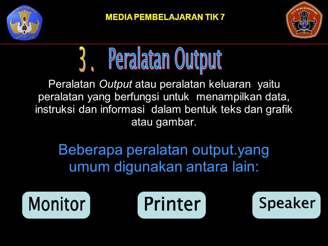 MEDIA PEMBELAJARAN TIK 7 Peralatan Output atau peralatan keluaran yaitu peralatan yang berfungsi untuk menampilkan data, instruksi dan informasi dalam