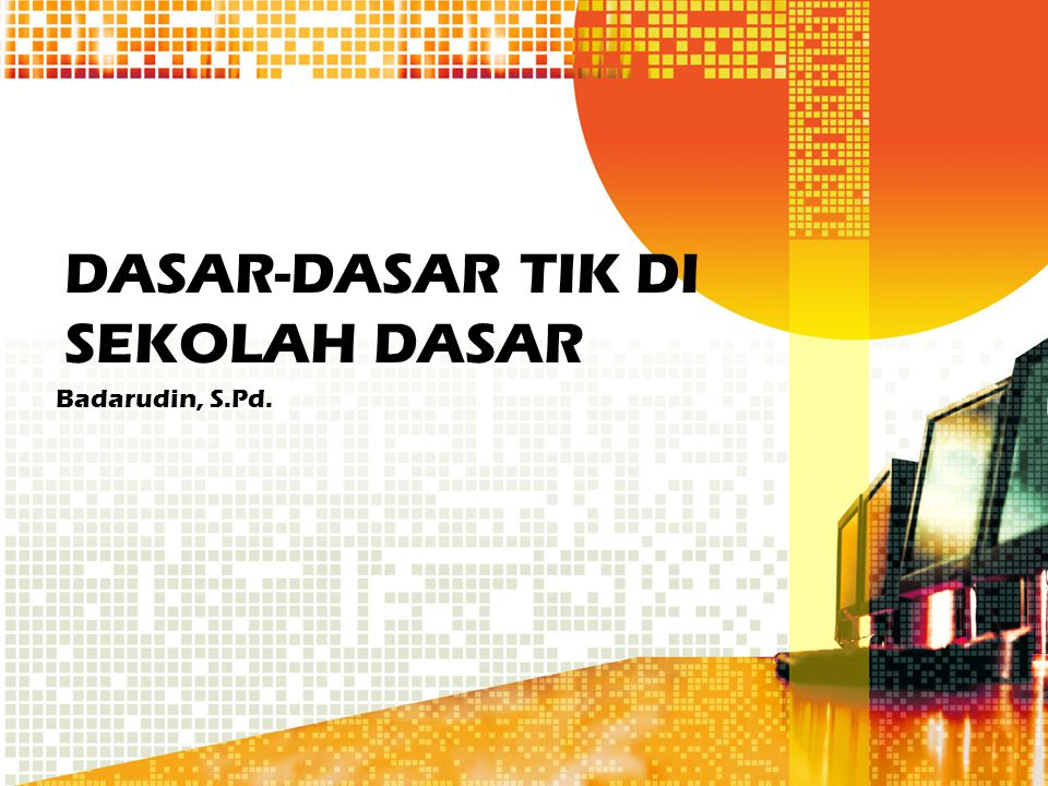 DASAR-DASAR TIK DI SEKOLAH DASAR Badarudin, S.Pd.