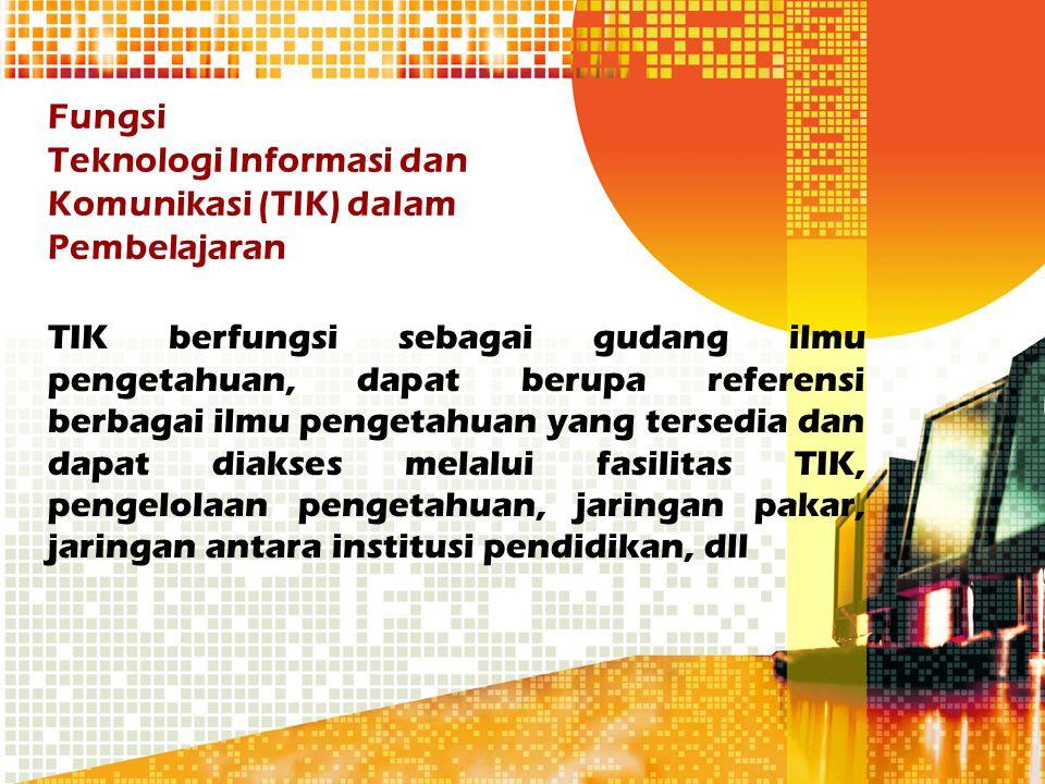 Fungsi Teknologi Informasi dan Komunikasi (TIK) dalam Pembelajaran TIK berfungsi sebagai gudang ilmu pengetahuan, dapat berupa referensi berbagai ilmu