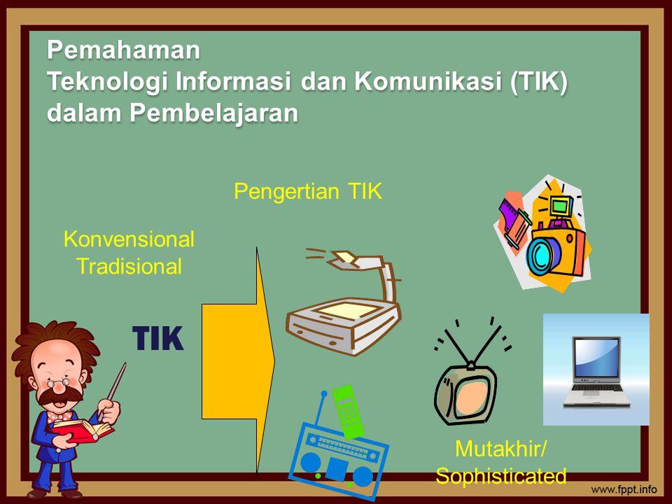 TIK Konvensional Tradisional Mutakhir/ Sophisticated Pengertian TIK Pemahaman Teknologi Informasi dan Komunikasi (TIK) dalam Pembelajaran