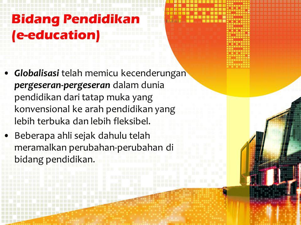 Bidang Pendidikan (e-education) Globalisasi telah memicu kecenderungan pergeseran-pergeseran dalam dunia pendidikan dari tatap muka yang konvensional