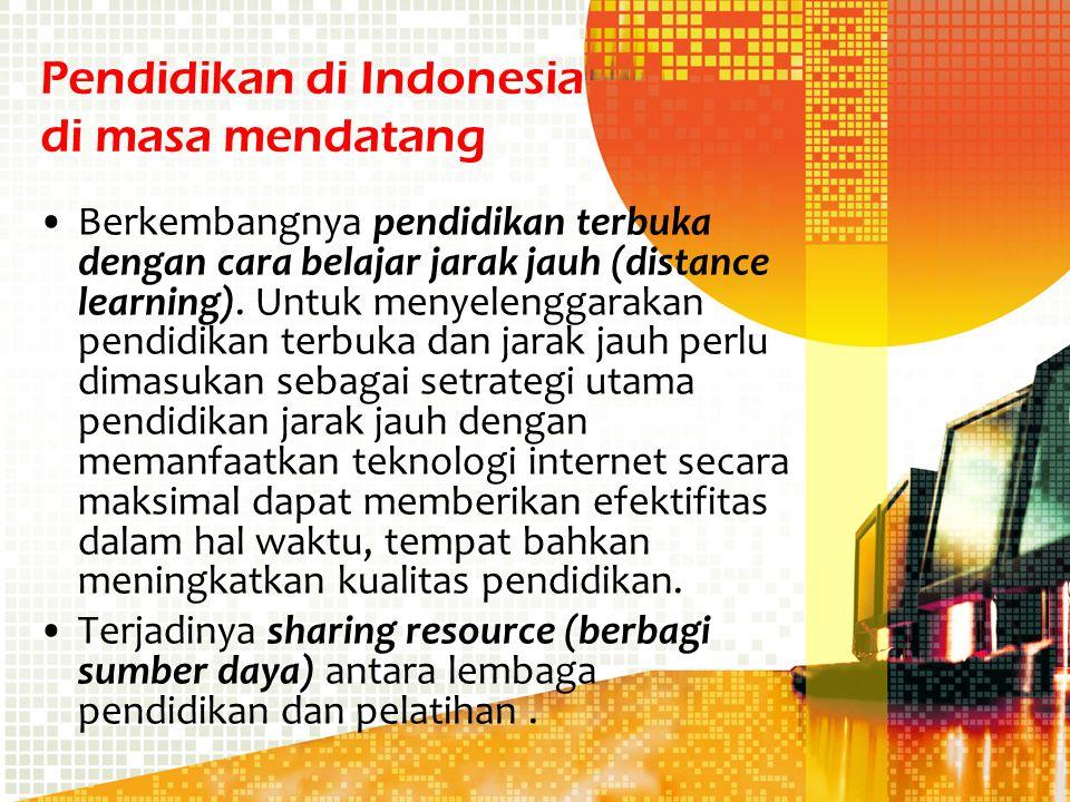 Pendidikan di Indonesia di masa mendatang Berkembangnya pendidikan terbuka dengan cara belajar jarak jauh (distance learning). Untuk menyelenggarakan