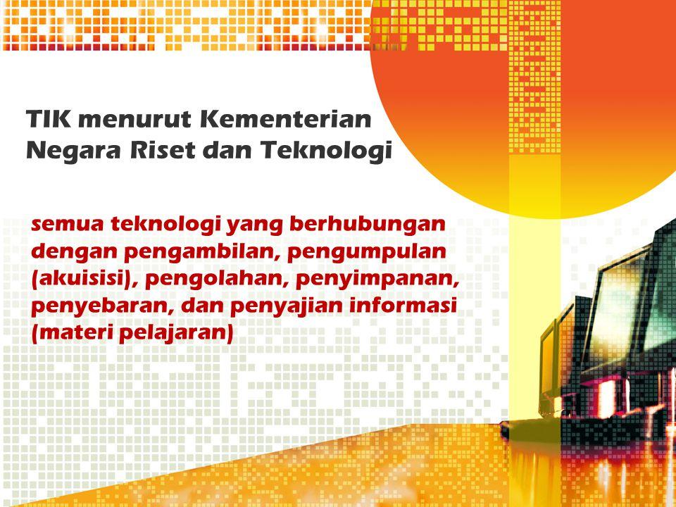 TIK menurut Kementerian Negara Riset dan Teknologi semua teknologi yang berhubungan dengan pengambilan, pengumpulan (akuisisi), pengolahan, penyimpana