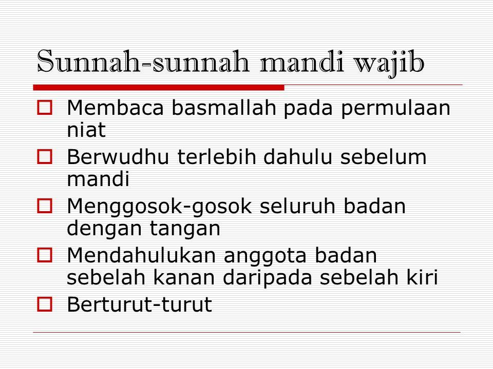 Sunnah-sunnah mandi wajib  Membaca basmallah pada permulaan niat  Berwudhu terlebih dahulu sebelum mandi  Menggosok-gosok seluruh badan dengan tang