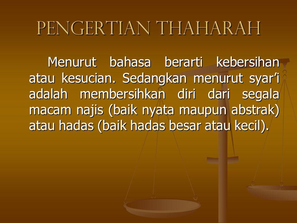 Pengertian Thaharah Menurut bahasa berarti kebersihan atau kesucian. Sedangkan menurut syar'i adalah membersihkan diri dari segala macam najis (baik n