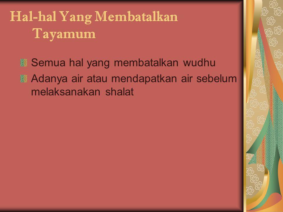 Hal-hal Yang Membatalkan Tayamum Semua hal yang membatalkan wudhu Adanya air atau mendapatkan air sebelum melaksanakan shalat