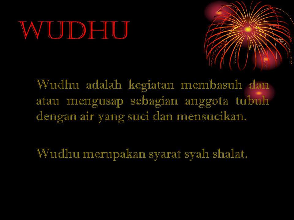 Wudhu Wudhu adalah kegiatan membasuh dan atau mengusap sebagian anggota tubuh dengan air yang suci dan mensucikan.