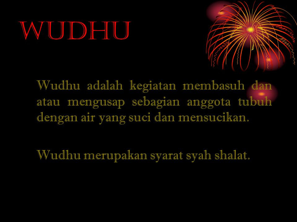 Wudhu Wudhu adalah kegiatan membasuh dan atau mengusap sebagian anggota tubuh dengan air yang suci dan mensucikan. Wudhu merupakan syarat syah shalat.