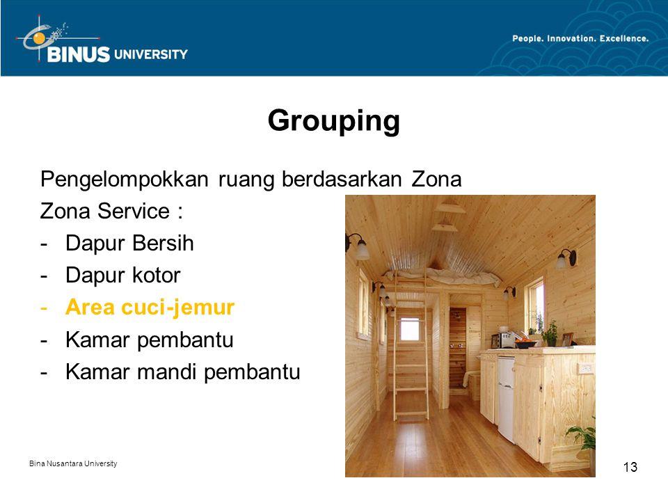 Pengelompokkan ruang berdasarkan Zona Zona Service : -Dapur Bersih -Dapur kotor -Area cuci-jemur -Kamar pembantu -Kamar mandi pembantu Bina Nusantara University 13 Grouping