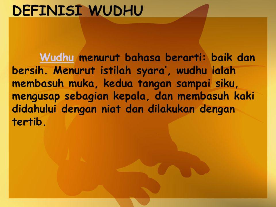 DEFINISI WUDHU Wudhu menurut bahasa berarti: baik dan bersih. Menurut istilah syara', wudhu ialah membasuh muka, kedua tangan sampai siku, mengusap se