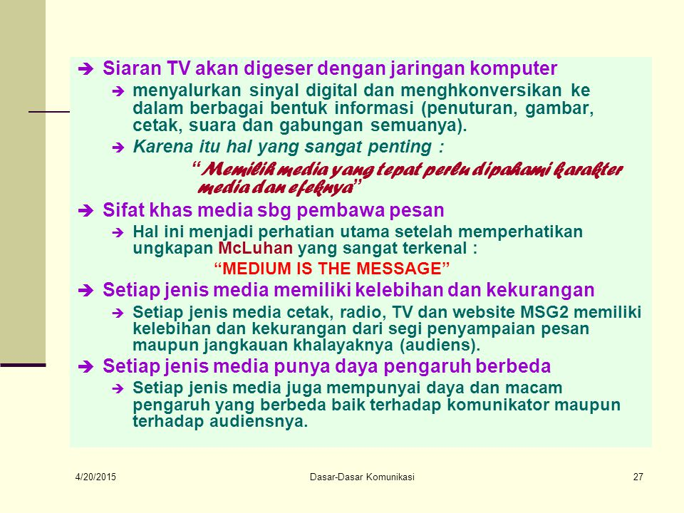 4/20/2015 Dasar-Dasar Komunikasi27  Siaran TV akan digeser dengan jaringan komputer  menyalurkan sinyal digital dan menghkonversikan ke dalam berbagai bentuk informasi (penuturan, gambar, cetak, suara dan gabungan semuanya).