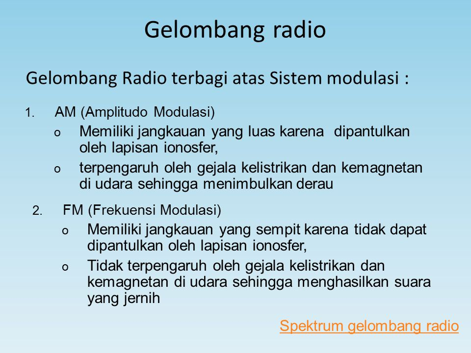 Gelombang radio Gelombang Radio terbagi atas Sistem modulasi : 1. AM (Amplitudo Modulasi) o Memiliki jangkauan yang luas karena dipantulkan oleh lapis