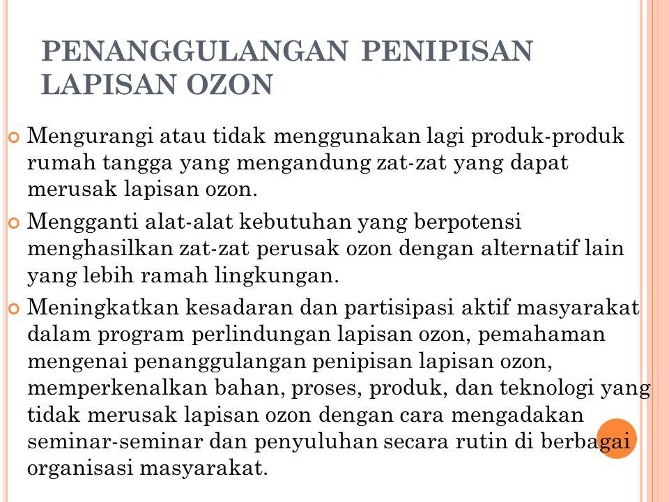 PENANGGULANGAN PENIPISAN LAPISAN OZON Mengurangi atau tidak menggunakan lagi produk-produk rumah tangga yang mengandung zat-zat yang dapat merusak lapisan ozon.