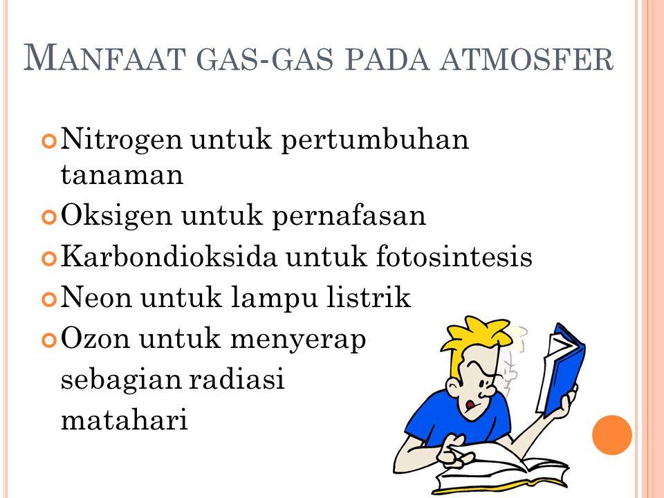 M ANFAAT GAS - GAS PADA ATMOSFER Nitrogen untuk pertumbuhan tanaman Oksigen untuk pernafasan Karbondioksida untuk fotosintesis Neon untuk lampu listrik Ozon untuk menyerap sebagian radiasi matahari