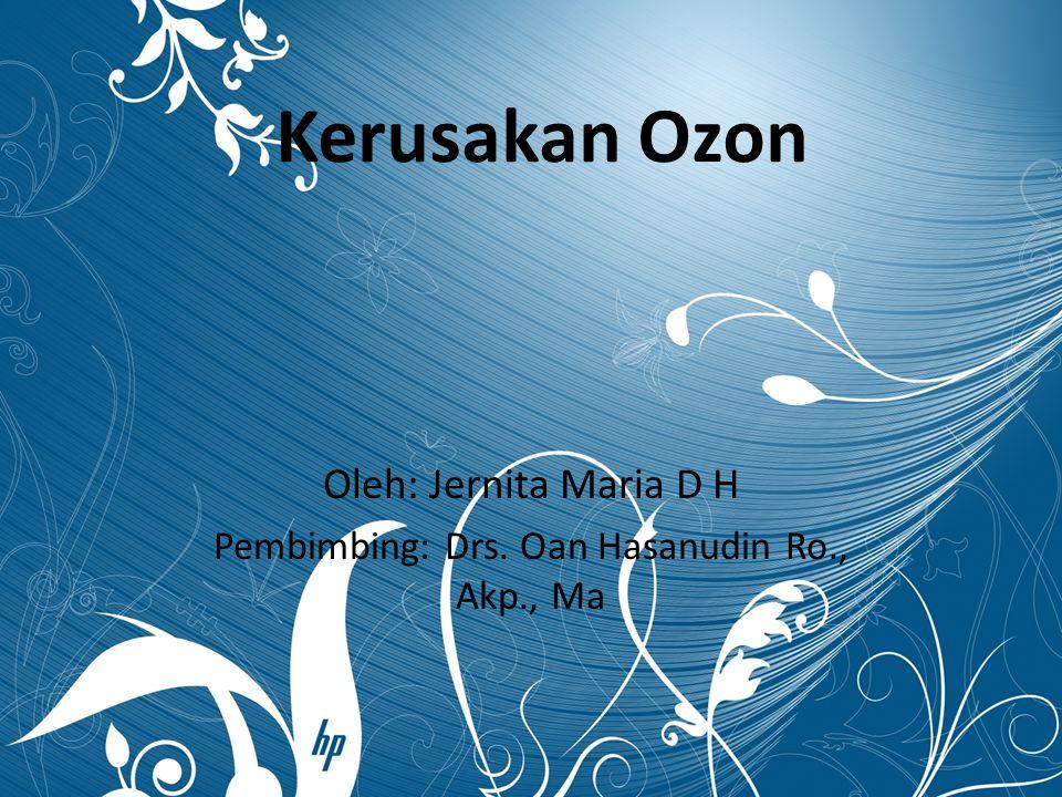 Kerusakan Ozon Oleh: Jernita Maria D H Pembimbing: Drs. Oan Hasanudin Ro., Akp., Ma