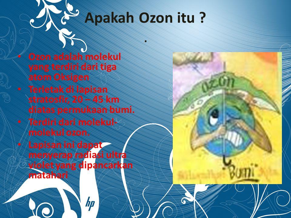Apakah Ozon itu ?. Ozon adalah molekul yang terdiri dari tiga atom Oksigen Terletak di lapisan stratosfir, 20 – 45 km diatas permukaan bumi. Terdiri d