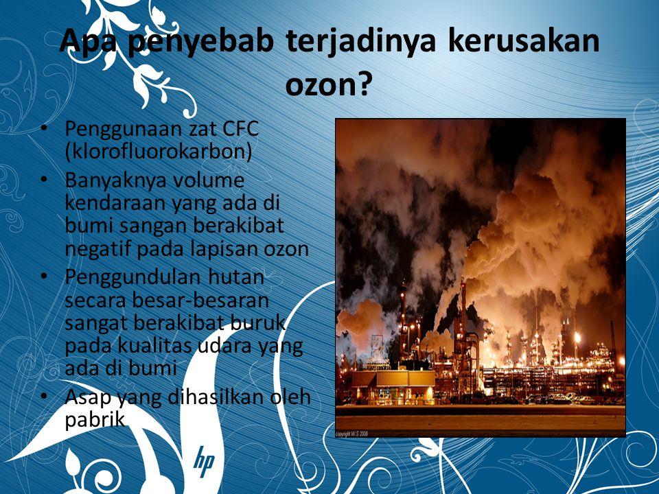 Apa penyebab terjadinya kerusakan ozon? Penggunaan zat CFC (klorofluorokarbon) Banyaknya volume kendaraan yang ada di bumi sangan berakibat negatif pa