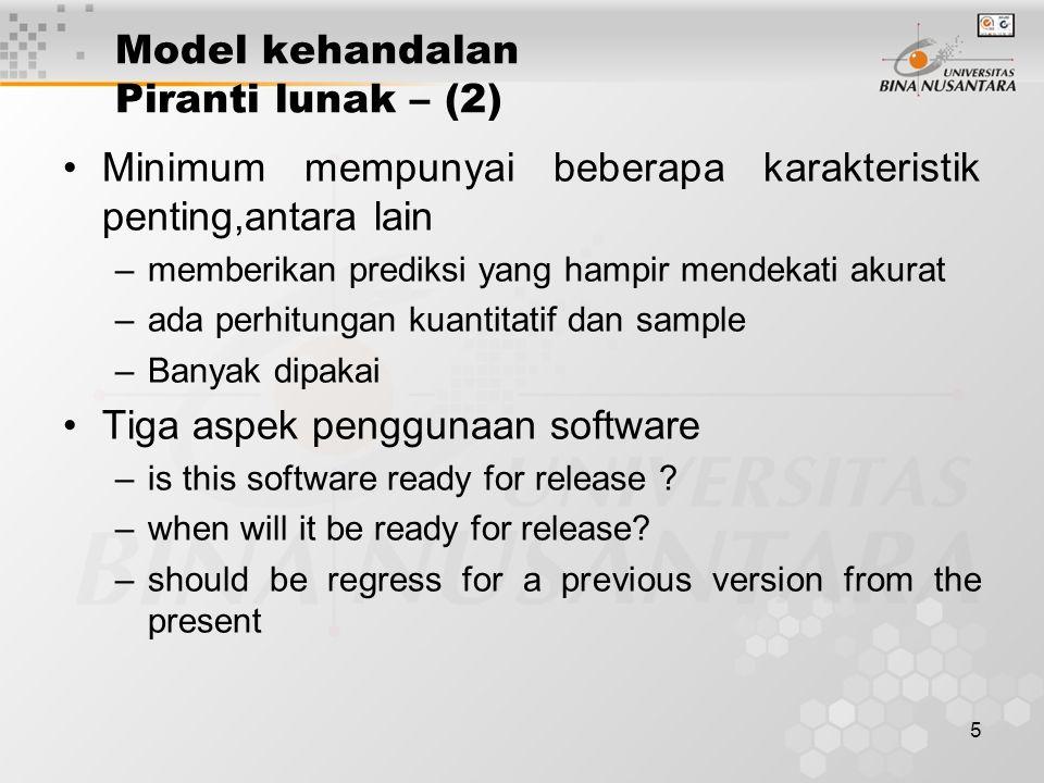 5 Model kehandalan Piranti lunak – (2) Minimum mempunyai beberapa karakteristik penting,antara lain –memberikan prediksi yang hampir mendekati akurat –ada perhitungan kuantitatif dan sample –Banyak dipakai Tiga aspek penggunaan software –is this software ready for release .