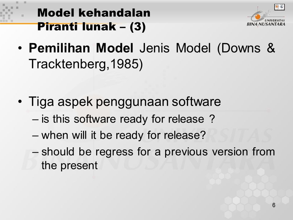 6 Model kehandalan Piranti lunak – (3) Pemilihan Model Jenis Model (Downs & Tracktenberg,1985) Tiga aspek penggunaan software –is this software ready for release .