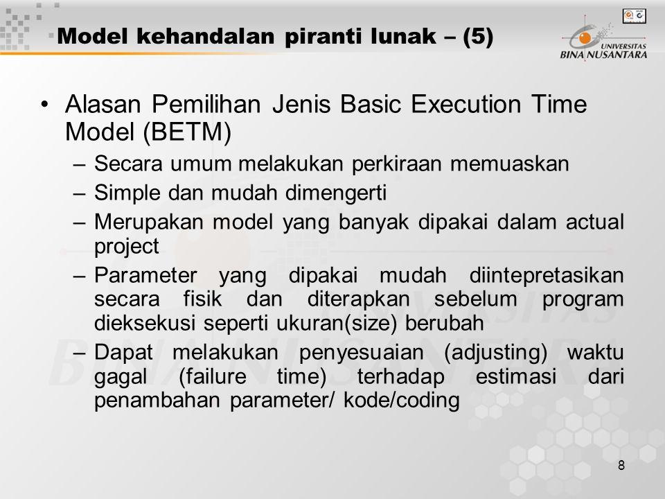 8 Model kehandalan piranti lunak – (5) Alasan Pemilihan Jenis Basic Execution Time Model (BETM) –Secara umum melakukan perkiraan memuaskan –Simple dan mudah dimengerti –Merupakan model yang banyak dipakai dalam actual project –Parameter yang dipakai mudah diintepretasikan secara fisik dan diterapkan sebelum program dieksekusi seperti ukuran(size) berubah –Dapat melakukan penyesuaian (adjusting) waktu gagal (failure time) terhadap estimasi dari penambahan parameter/ kode/coding