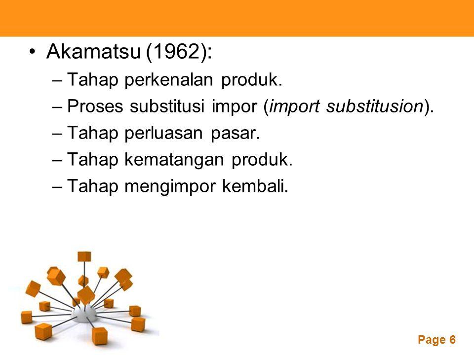 Powerpoint Templates Page 6 Akamatsu (1962): –Tahap perkenalan produk. –Proses substitusi impor (import substitusion). –Tahap perluasan pasar. –Tahap