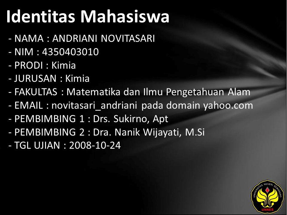 Identitas Mahasiswa - NAMA : ANDRIANI NOVITASARI - NIM : 4350403010 - PRODI : Kimia - JURUSAN : Kimia - FAKULTAS : Matematika dan Ilmu Pengetahuan Alam - EMAIL : novitasari_andriani pada domain yahoo.com - PEMBIMBING 1 : Drs.