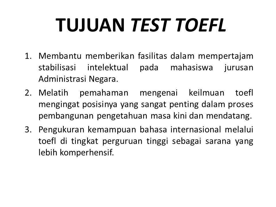 TUJUAN TEST TOEFL 1.Membantu memberikan fasilitas dalam mempertajam stabilisasi intelektual pada mahasiswa jurusan Administrasi Negara. 2.Melatih pema