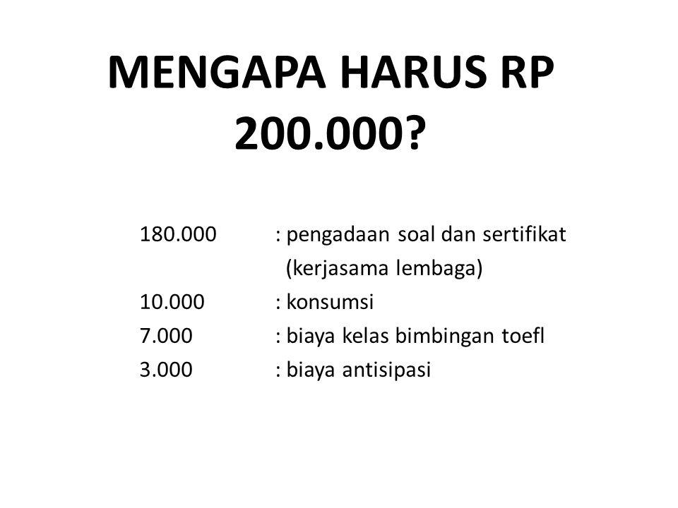 MENGAPA HARUS RP 200.000? 180.000 : pengadaan soal dan sertifikat (kerjasama lembaga) 10.000: konsumsi 7.000: biaya kelas bimbingan toefl 3.000: biaya