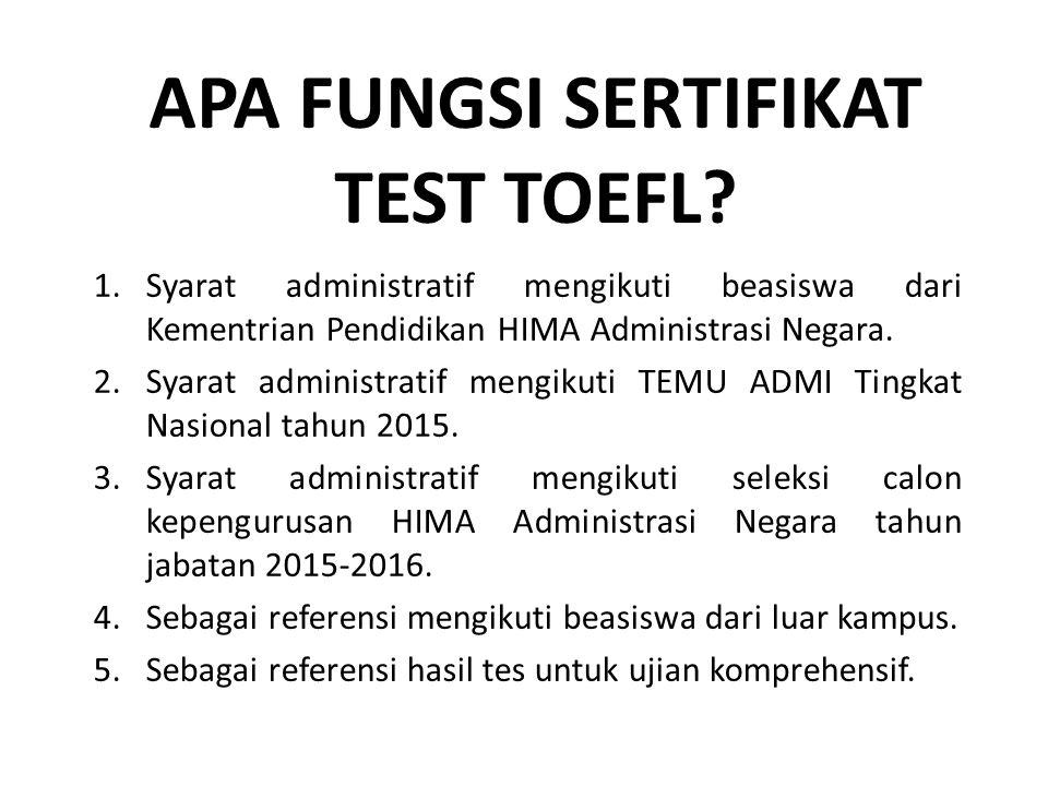 APA FUNGSI SERTIFIKAT TEST TOEFL? 1.Syarat administratif mengikuti beasiswa dari Kementrian Pendidikan HIMA Administrasi Negara. 2.Syarat administrati