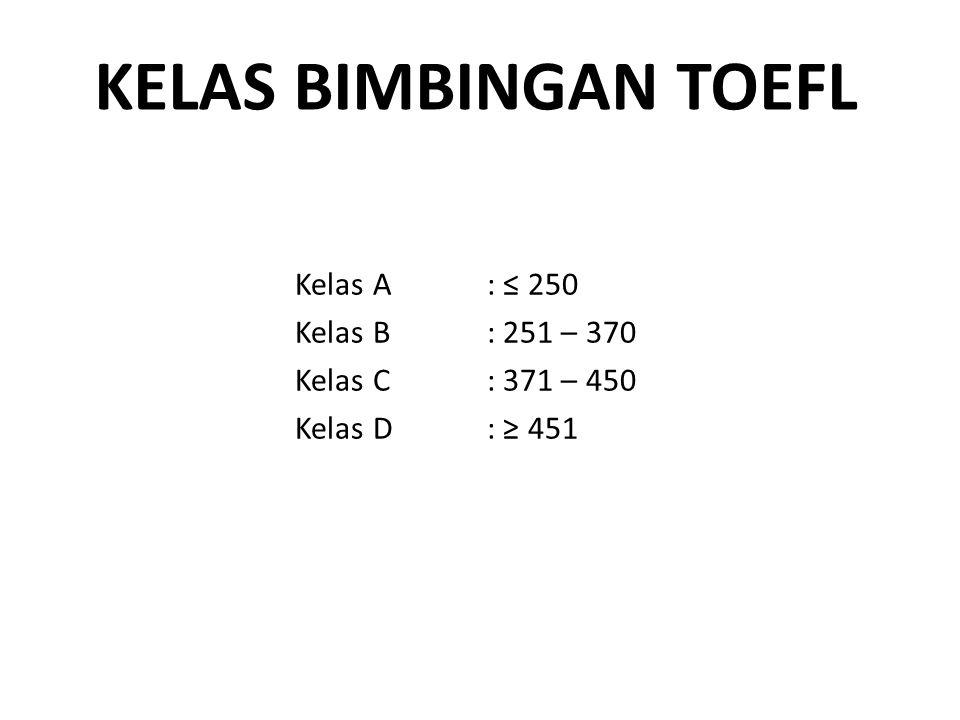 KELAS BIMBINGAN TOEFL Kelas A: ≤ 250 Kelas B: 251 – 370 Kelas C: 371 – 450 Kelas D: ≥ 451