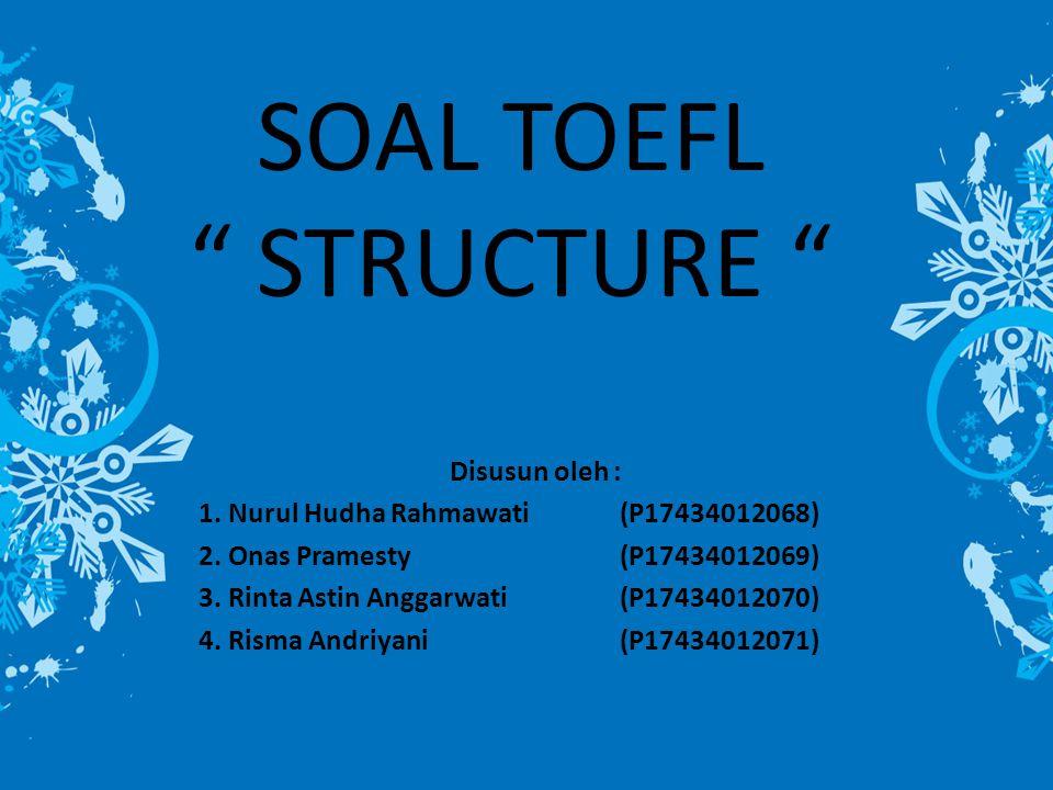 """SOAL TOEFL """" STRUCTURE """" Disusun oleh : 1. Nurul Hudha Rahmawati (P17434012068) 2. Onas Pramesty(P17434012069) 3. Rinta Astin Anggarwati(P17434012070)"""