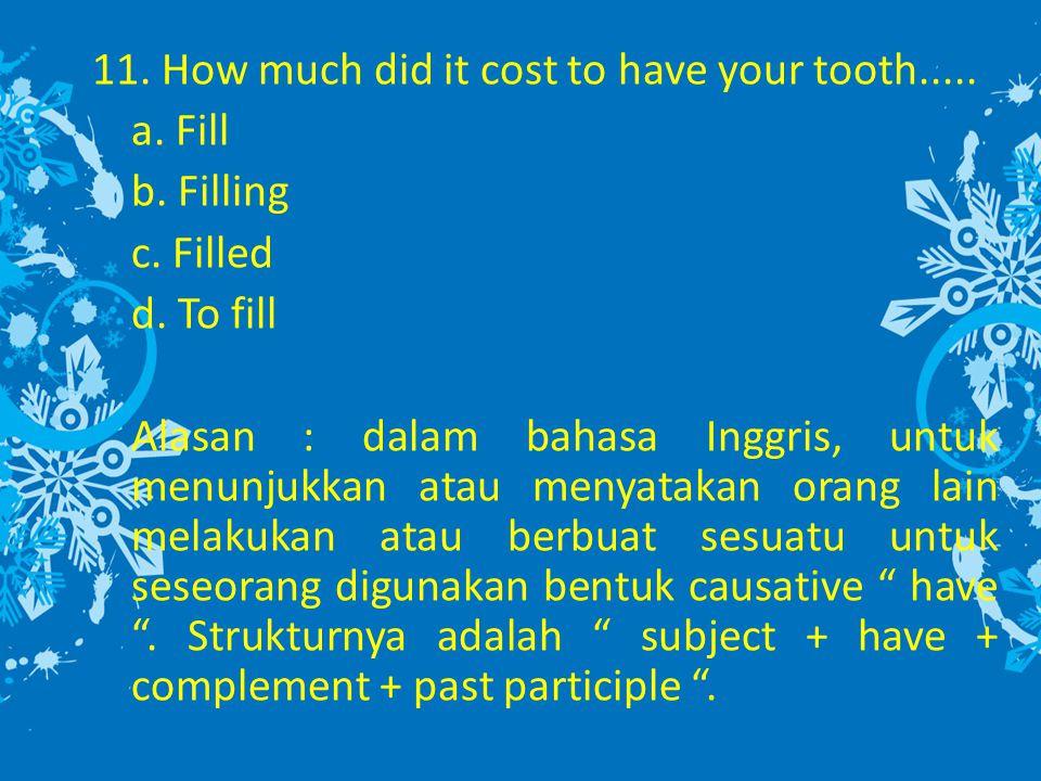 11. How much did it cost to have your tooth..... a. Fill b. Filling c. Filled d. To fill Alasan : dalam bahasa Inggris, untuk menunjukkan atau menyata