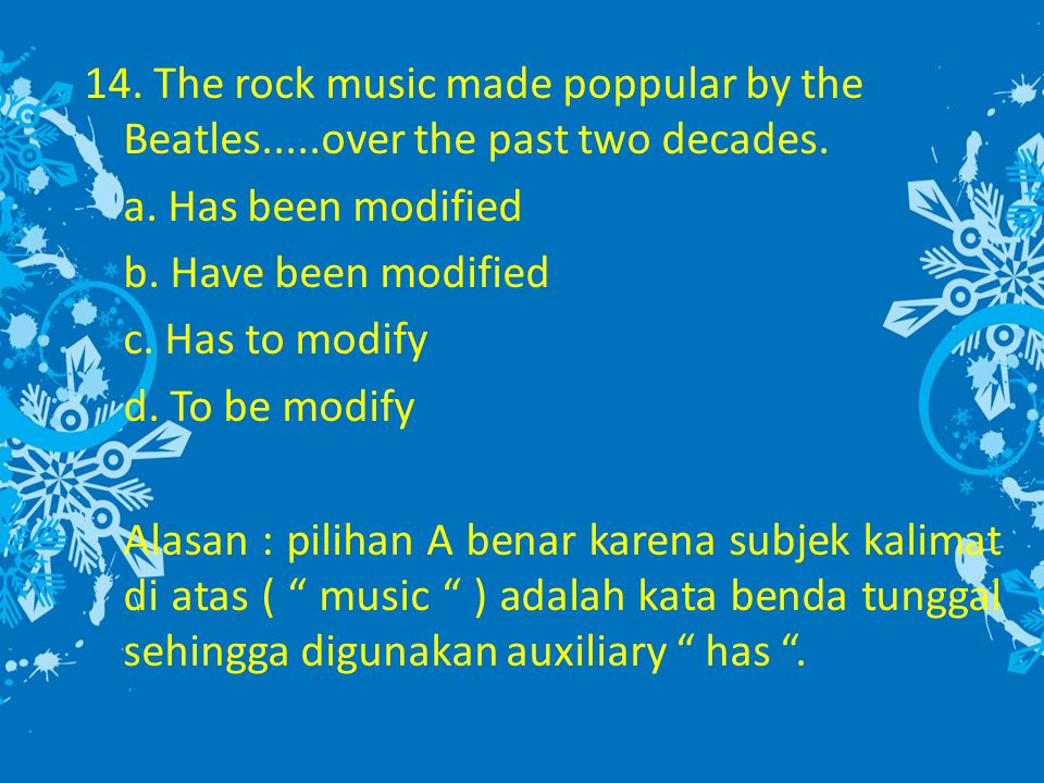14. The rock music made poppular by the Beatles.....over the past two decades. a. Has been modified b. Have been modified c. Has to modify d. To be mo